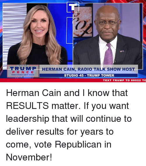 trump tower: T R U M P I HERMAN CAIN, RADIO TALK SHOW HOST  P E N CE  CA GREAT AGAIN  STUDIO 45 TRUMP TOWER  TEXT TRUMP T0 88022 TO Herman Cain and I know that RESULTS matter. If you want leadership that will continue to deliver results for years to come, vote Republican in November!