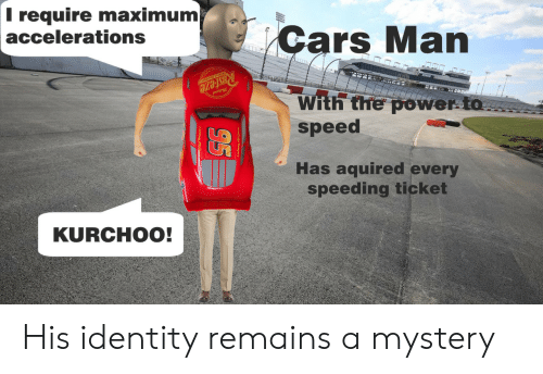 Remains: T require maximum  accelerations  Cars Man  RUsteze  With the power to  speed  Has aquired every  speeding ticket  KURCHOO!  95 His identity remains a mystery