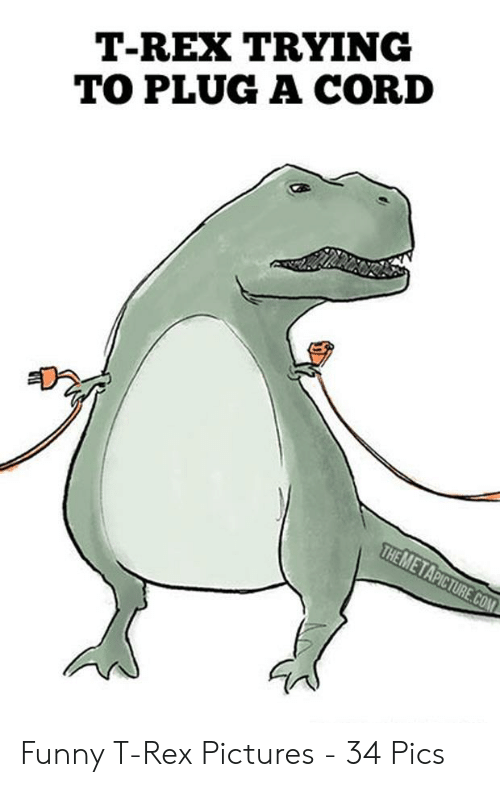 T Rex Meme: T-REX TRYING  TO PLUG A CORD Funny T-Rex Pictures - 34 Pics