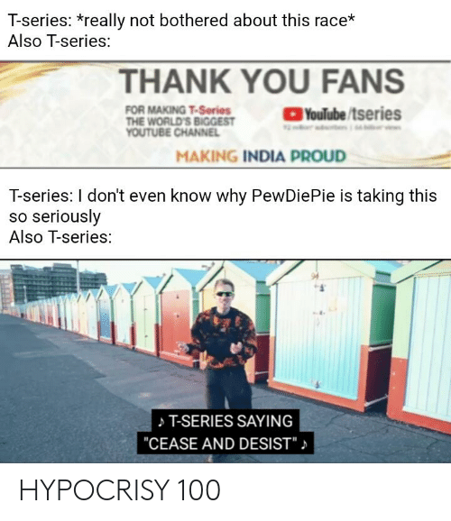 "Anaconda, Thank You, and India: T-series: *really not bothered about this race*  Also T-series:  THANK YOU FANS  Youlube/tseries  FOR MAKING T-Series  THE WORLD'S BIGGEST  MAKING INDIA PROUD  T-series: I don't even know why PewDiePie is taking this  so seriously  Also T-series:  T-SERIES SAYING  ""CEASE AND DESIST""」 HYPOCRISY 100"