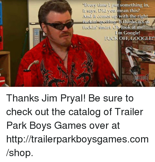 "Fucking, Google, and Memes: t something in  time  mean this?  it says. Did you  with the right  And it comes up  fuckin' smart. O  look at me!  m Google!  OFF, GOOGLE!""  FUCK Thanks Jim Pryal! Be sure to check out the catalog of Trailer Park Boys Games over at http://trailerparkboysgames.com/shop."