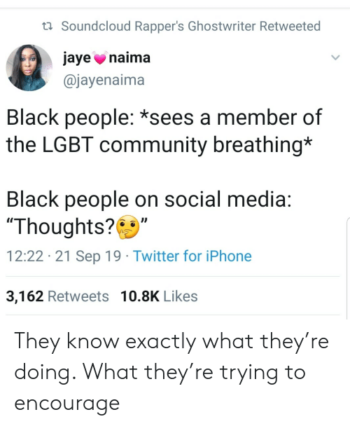"""SoundCloud: t Soundcloud Rapper's Ghostwriter Retweeted  jaye naima  @jayenaima  Black people: *sees a member of  the LGBT community breathing*  Black people on social media:  """"Thoughts?  12:22 21 Sep 19 Twitter for iPhone  3,162 Retweets 10.8K Likes They know exactly what they're doing. What they're trying to encourage"""