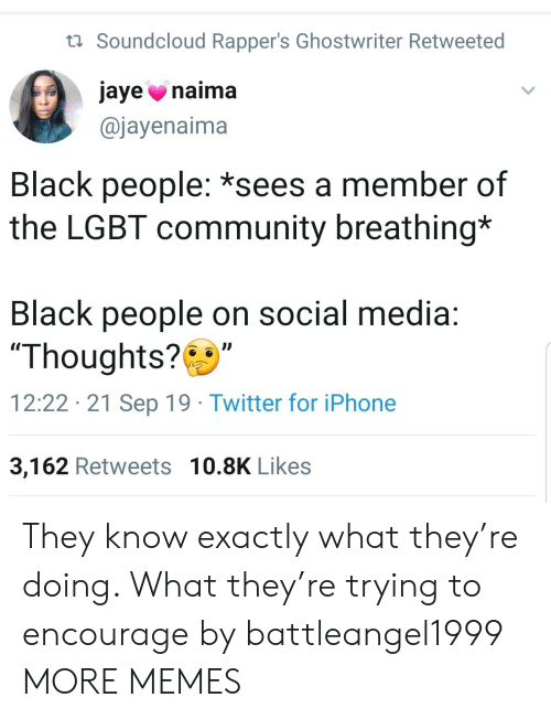 "Community, Dank, and Iphone: t Soundcloud Rapper's Ghostwriter Retweeted  jaye naima  @jayenaima  Black people: *sees a member of  the LGBT community breathing*  Black people on social media:  ""Thoughts?  12:22 21 Sep 19 Twitter for iPhone  3,162 Retweets 10.8K Likes They know exactly what they're doing. What they're trying to encourage by battleangel1999 MORE MEMES"