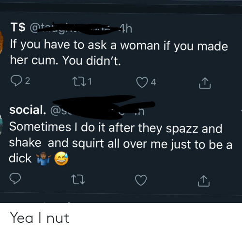 Cum, Squirt, and Dick: T$ @t  4h  If you have to ask a woman if you made  her cum. You didn't.  2  4  1  Social. @s  Sometimes I do it after they spazz and  shake and squirt all over me just to be a  dick Yea I nut