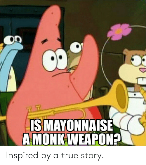 True, True Story, and DnD: T T  ISMAYONNAISE  A MONK WEAPON? Inspired by a true story.