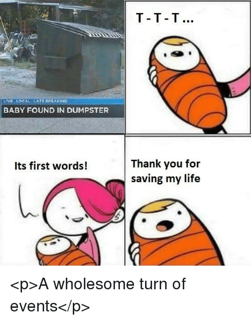 Life, Thank You, and Live: T-T T  LIVE LOCAL  LATE BREAKING  BABY FOUND IN DUMPSTER  Thank you for  saving my life  Its first words! <p>A wholesome turn of events</p>