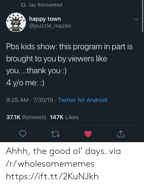 7 30: t tay Retweeted  happy town  @puzzle_mazes  Pbs kids show: this program in part is  brought to you by viewers like  you... .thank you :)  4 y/o me: :)  9:25 AM 7/30/19 Twitter for Android  37.1K Retweets 147K Likes Ahhh, the good ol' days. via /r/wholesomememes https://ift.tt/2KuNJkh