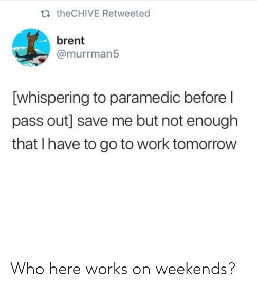 Work, Tomorrow, and Thechive: t theCHIVE Retweeted  brent  @murrman5  [whispering to paramedic before l  pass out] save me but not enough  that I have to go to work tomorrow Who here works on weekends?