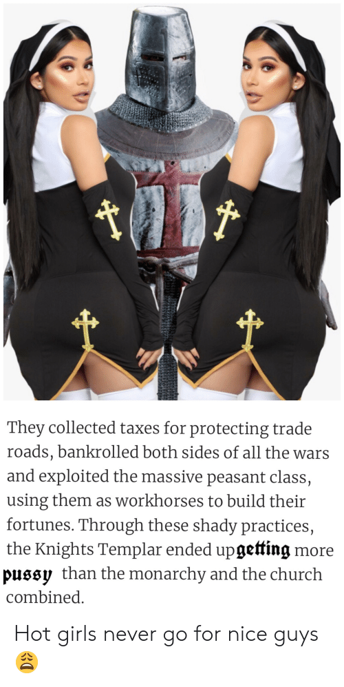 Church, Girls, and Pussy: t  They collected taxes for protecting trade  roads, bankrolled both sides of all the wars  and exploited the massive peasant class,  using them as workhorses to build their  fortunes. Through these shady practices,  the Knights Templar ended upgetting more  pussy than the monarchy and the church  combined. Hot girls never go for nice guys 😩