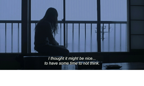 Time, Thought, and Nice: T thought it might be nice...  to have some time to not think.