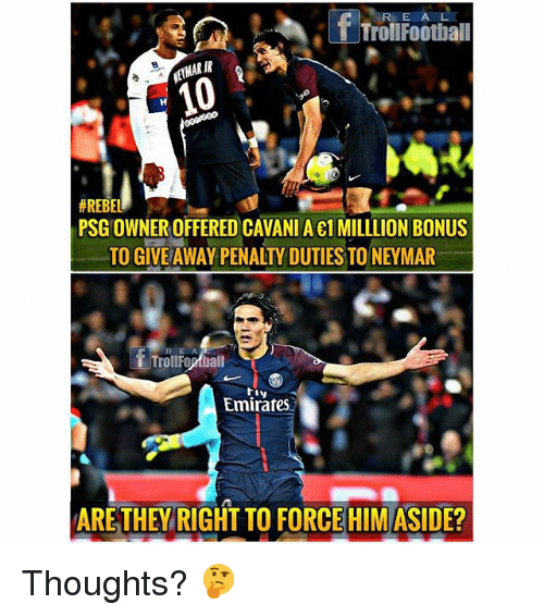 Memes, Neymar, and Emirates: T TrolIFootball  RIR  #REBEL  PSG OWNER OFFERED CAVANIA e1 MILLLION BONUS  TO GIVE AWAY PENALTY DUTIES TO NEYMAR  RE A  T TrollFogtball  riv  Emirates  ARETHEY RIGHT TO FORCE HIM ASIDE? Thoughts? 🤔