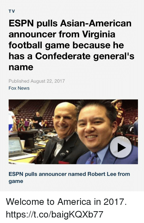 America, Asian, and Espn: T V  ESPN pulls Asian-American  announcer from Virginia  football game because he  has a Confederate general's  name  Published August 22, 2017  Fox News  ESPN pulls announcer named Robert Lee from  game Welcome to America in 2017. https://t.co/baigKQXb77