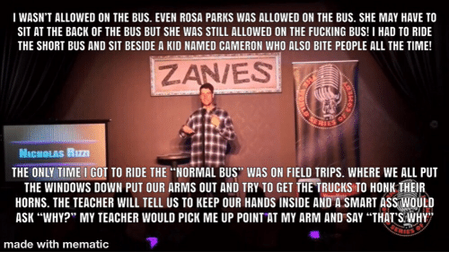 """Fucking, Rosa Parks, and Teacher: T WASN'T ALLOWED ON THE BUS. EVEN ROSA PARKS WAS ALLOWED ON THE BUS. SHE MAY HAVE TO  SIT AT THE BACK OF THE BUS BUT SHE WAS STILL ALLOWED ON THE FUCKING BUS! I HAD TO RIDE  THE SHORT BUS AND SIT BESIDE A KID NAMED CAMERON WHO ALSO BITE PEOPLE ALL THE TIME!  ZAN/ES  NICHOLAS RIZZI  THE ONLY TIME I GOT TO RIDE THE """"NORMAL BUS"""" WAS ON FIELD TRIPS. WHERE WE ALL PUT  THE WINDOWS DOWN PUT OUR ARMS OUT AND TRY TO GET THE TRUCKS TO HONK THEIR  HORNS. THE TEACHER WILL TELL US TO KEEP OUR HANDS INSIDE AND A SMART ASSWOULD  ASK """"WHY?"""" MY TEACHER WOULD PICK ME UP POINT AT MY ARM AND SAY """"THAT'S WHY  ERIES  made with mematic"""