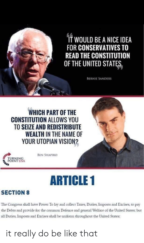 Be Like, Bernie Sanders, and Taxes: T WOULD BE A NICE IDEA  FOR CONSERVATIVES TO  READ THE CONSTITUTION  OF THE UNITED STATES  BERNIE SANDERS  WHICH PART OF THE  CONSTITUTION ALLOWS YOU  TO SEIZE AND REDISTRIBUTE  WEALTH IN THE NAME OF  YOUR UTOPIAN VISION?  BEN SHAPIRO  TURNING  POINT USA  ARTICLE 1  SECTION8  The Congress shall have Power To lay and collecr Taxes, Duties, Imposts and Excises, to pay  the Debts and provide for the common Defence and general Welfare of the United States: bur  all Duties, Imposts and Excises shall be uniform throughout the United States; it really do be like that