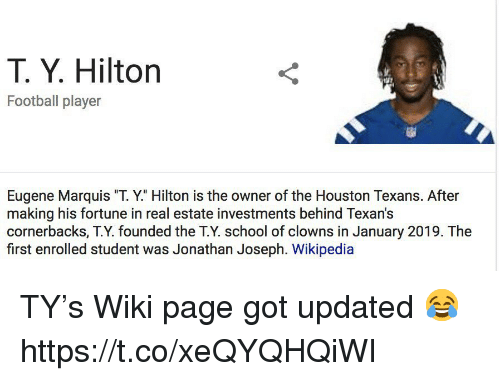 "Football, Nfl, and School: T. Y. Hilton  Football player  Eugene Marquis ""T. Y."" Hilton is the owner of the Houston Texans. After  making his fortune in real estate investments behind Texan's  cornerbacks, T.Y. founded the T.Y. school of clowns in January 2019. The  first enrolled student was Jonathan Joseph. Wikipedia TY's Wiki page got updated 😂 https://t.co/xeQYQHQiWI"