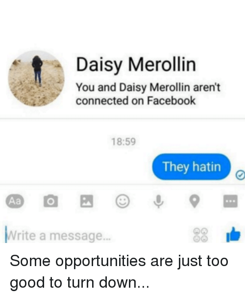 Dank, 🤖, and Writing A: t You and Daisy Merollin aren't  Daisy Merollin  connected on Facebook  18:59  They hatin  Write a message... Some opportunities are just too good to turn down...