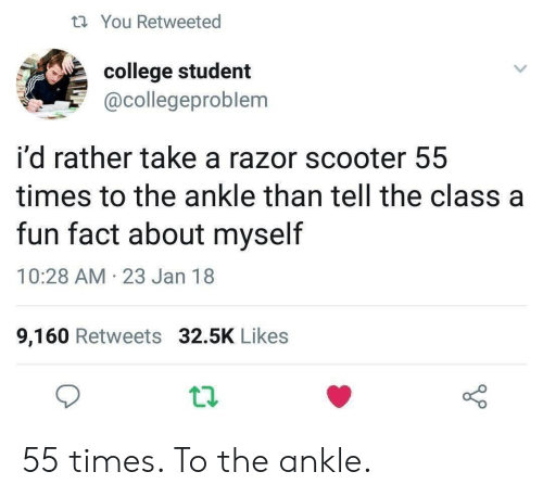 Scooter: t You Retweeted  college student  @collegeproblem  i'd rather take a razor scooter 55  times to the ankle than tell the class a  fun fact about myself  10:28 AM 23 Jan 18  9,160 Retweets 32.5K Likes 55 times. To the ankle.