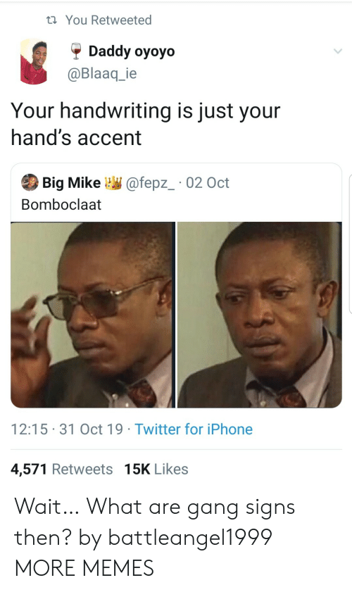 Bomboclaat: t You Retweeted  Daddy oyoyo  @Blaaq_ie  Your handwriting is just your  hand's accent  Big Mike  @fepz_ 02 Oct  Bomboclaat  12:15 31 Oct 19 Twitter for iPhone  4,571 Retweets 15K Likes Wait… What are gang signs then? by battleangel1999 MORE MEMES
