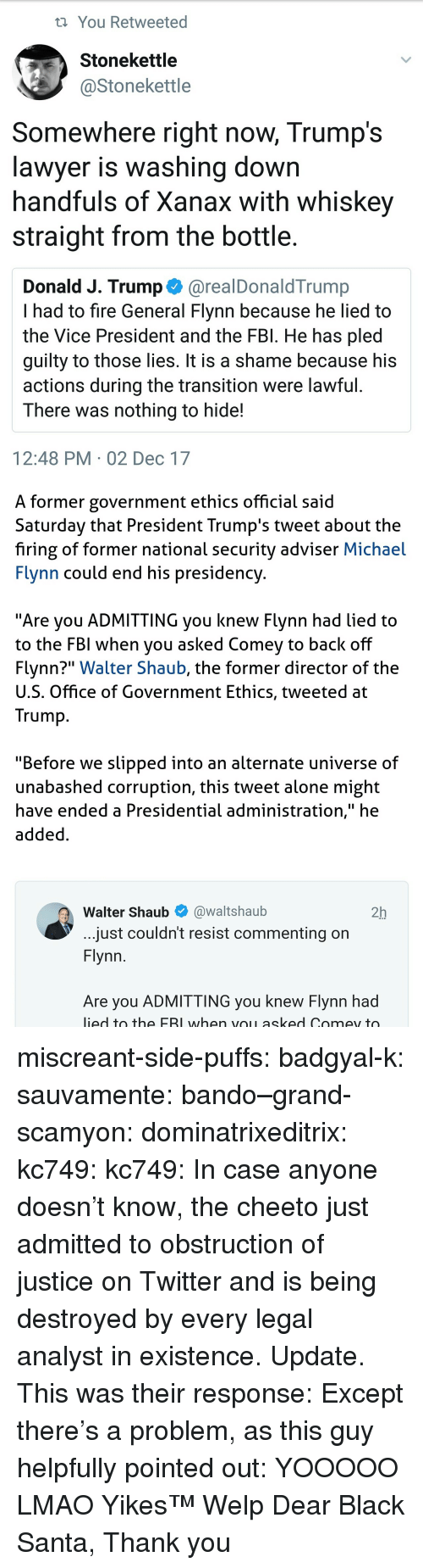 "Being Alone, Bando, and Fbi: t You Retweeted  Stonekettle  @Stonekettle  Somewhere right now, Trump's  lawver is washina down  handfuls of Xanax with whiskey  straight from the bottle.  Donald J. Trump @realDonaldTrump  I had to fire General Flynn because he lied to  the Vice President and the FBl. He has pled  quilty to those lies. It is a shame because his  actions during the transition were lawful  There was nothing to hide!  12:48 PM 02 Dec 17   A former government ethics official said  Saturday that President Trump's tweet about the  firing of former national security adviser Michael  Flynn could end his presidency  ""Are you ADMITTING you knew Flynn had lied to  to the FBI when you asked Comev to back off  Flynn?"" Walter Shaub, the former director of the  U.S. Office of Government Ethics, tweeted at  Trump  ""Before we slipped into an alternate universe of  unabashed corruption, this tweet alone might  have ended a Presidential administration,"" he  added  Walter Shaub@waltshaub  2h  just couldn't resist commenting on  Flynn  Are you ADMITTING you knew Flynn had  ied to the FBI when voL asked Comey to miscreant-side-puffs:  badgyal-k:  sauvamente:   bando–grand-scamyon:   dominatrixeditrix:  kc749:  kc749:  In case anyone doesn't know, the cheeto just admitted to obstruction of justice on Twitter and is being destroyed by every legal analyst in existence.  Update. This was their response:  Except there's a problem, as this guy helpfully pointed out:    YOOOOO LMAO   Yikes™   Welp    Dear Black Santa, Thank you"