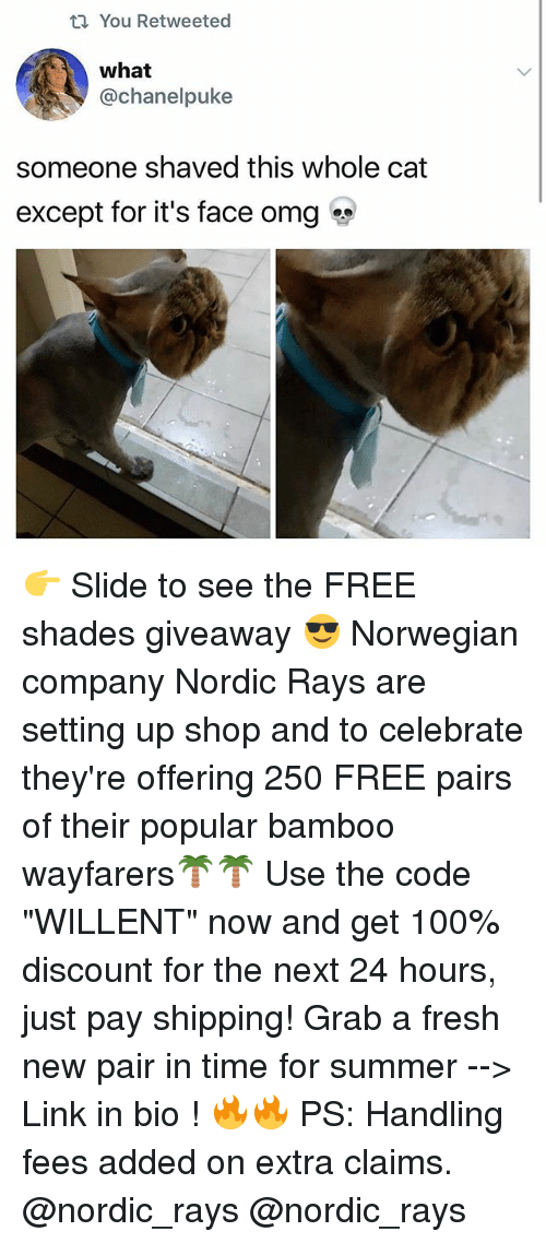 "Anaconda, Fresh, and Memes: t You Retweeted  what  @Chanel puke  someone shaved this whole cat  except for it's face omg 👉 Slide to see the FREE shades giveaway 😎 Norwegian company Nordic Rays are setting up shop and to celebrate they're offering 250 FREE pairs of their popular bamboo wayfarers🌴🌴 Use the code ""WILLENT"" now and get 100% discount for the next 24 hours, just pay shipping! Grab a fresh new pair in time for summer --> Link in bio ! 🔥🔥 PS: Handling fees added on extra claims. @nordic_rays @nordic_rays"
