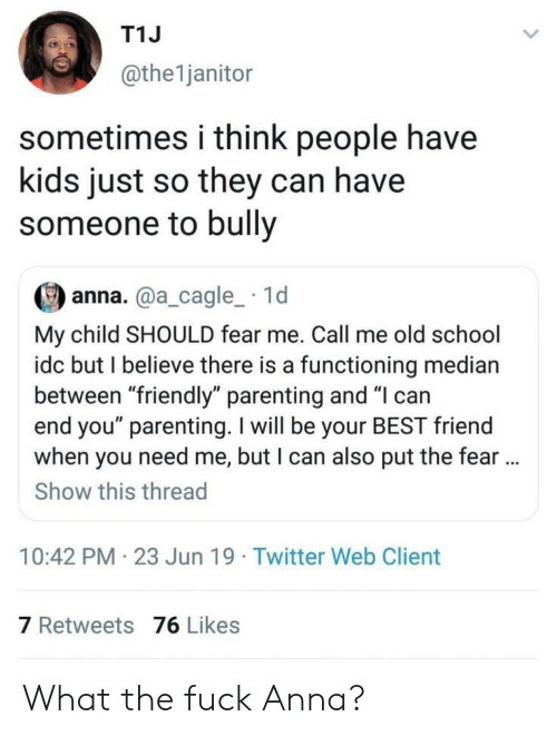 "Anna, Best Friend, and School: T1J  @the1janitor  sometimes i think people have  kids just so they can have  someone to bully  anna.@a_cagle_ 1d  My child SHOULD fear me. Call me old school  idc but I believe there is a functioning median  between ""friendly"" parenting and ""I can  end you"" parenting. I will be your BEST friend  when you need me, but I can also put the fear..  Show this thread  10:42 PM 23 Jun 19 Twitter Web Client  7 Retweets 76 Likes What the fuck Anna?"