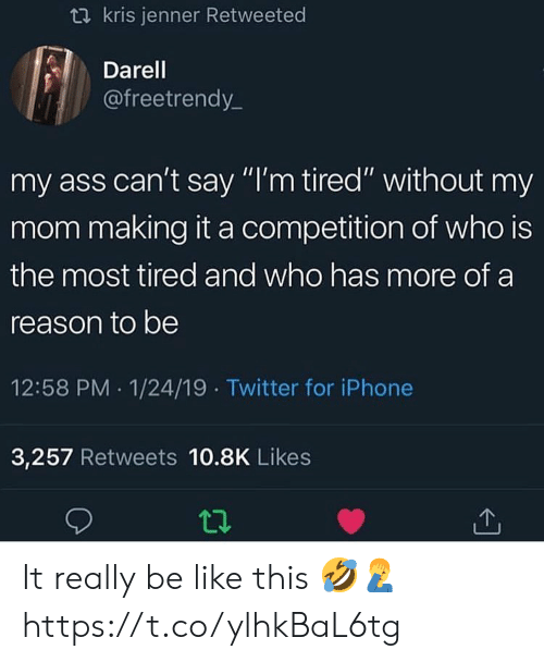 "Ass, Be Like, and Iphone: t2 kris jenner Retweeted  Darel  @freetrendy_  my ass can't say ""I'm tired"" without my  mom making it a competition of who is  the most tired and who has more of a  reason to be  12:58 PM 1/24/19 Twitter for iPhone  3,257 Retweets 10.8K Likes It really be like this 🤣🤦‍♂️ https://t.co/ylhkBaL6tg"