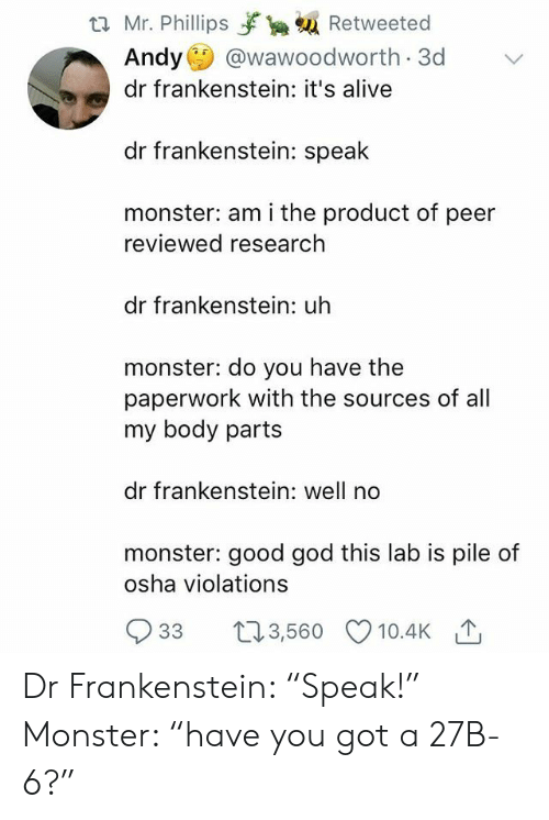 """Alive, God, and Monster: t2 Mr. Phillips yrka Retweeted  Andy @wawoodworth 3d  dr frankenstein: it's alive  dr frankenstein: speak  monster: am i the product of peer  reviewed research  dr frankenstein: uh  monster: do you have the  paperwork with the sources of all  my body parts  dr frankenstein: well no  monster: good god this lab is pile of  osha violations  933 t3,560 10.4K Dr Frankenstein: """"Speak!"""" Monster: """"have you got a 27B-6?"""""""