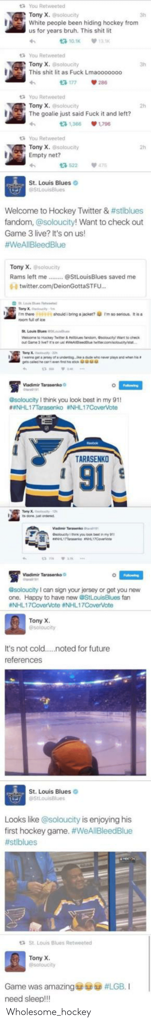 Bruh, Future, and Hockey: t3 You Retweeted  Tony X.soloucity  White people been hiding hockey from  us for years bruh. This shit lit  3h  t3 10.1K  13.1K  t You Retweeted  Tony X. @soloucity  This shit lit as Fuck Lmaooo0000  13 177  tYou Retweeted  Tony X.@soloucity  2h  The goalie just said Fuck it and left?  t3 1,366  1.796  t3 You Retweeted  Tony X. @soloucity  Empty net?  13 522  475  St. Louis Blues  StLouisBlues  Welcome to Hockey Twitter & #stlblues  fandom, @soloucity! Want to check out  Game 3 live? It's on us!  #WeAllBleedBlue  Tony X. soloucity  Rams left me.  @StLouisBlues saved me  0- twitter.com/DeionGottaSTFU...  Falowing  esoloucity I think you oo my 91  #NHL17Tarasenko #NHL17CoverVote  TARASENKO  91  @soloucity I can sign your jersey of get you hew  fan  #NHL17CoverVote #NHL17CoverVote  Tony X  @soloucity  It's not cold  .noted for future  references  St. Louis Blues  @StLouisBlues  Looks like @soloucity is enjoying his  first hockey game. #WeAllBleedBlue  #stlblues  St. Louis Blues Retweeted  Tony X.  @soloucity  Game was amazing  #LGB. I  need sleep!!! Wholesome_hockey