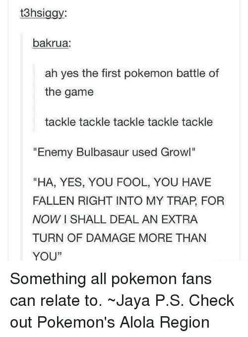 """all pokemon: t3hsi  bakrua:  ah yes the first pokemon battle of  the game  tackle tackle tackle tackle tackle  Enemy Bulbasaur used Growl  """"HA, YES, YOU FOOL, YOU HAVE  FALLEN RIGHT INTO MY TRAP FOR  NOW I SHALL DEAL AN EXTRA  TURN OF DAMAGE MORE THAN  YOU"""" Something all pokemon fans can relate to. ~Jaya  P.S. Check out Pokemon's Alola Region"""