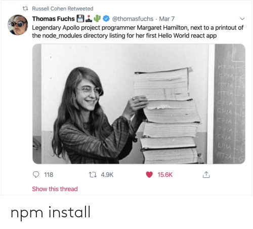 React: t7 Russell Cohen Retweeted  Thomas Fuchs B14  Legendary Apollo project programmer Margaret Hamilton, next to a printout of  the node_modules directory listing for her first Hello World react app  @thomasfuchs · Mar 7  HTDA  GRIA  TIA  CRIA  CPIA  CRIA  TYIA  CRIA  LEA  15.6K  27 4.9K  118  Show this thread npm install