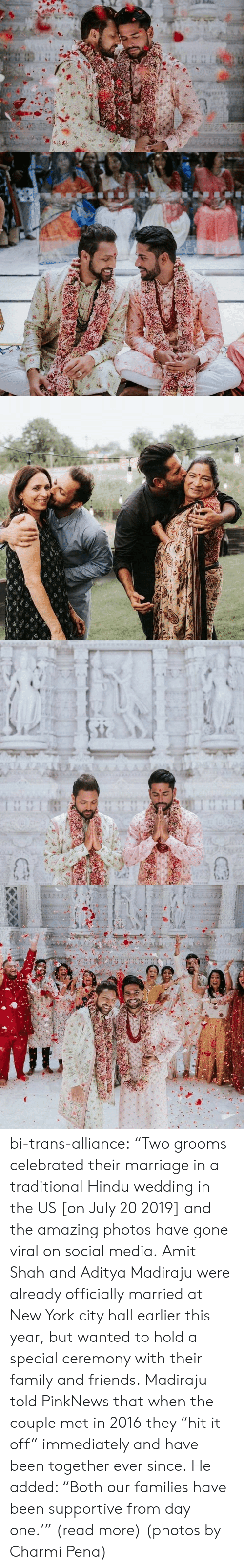 "York City: TA A  AAAA  1 1 bi-trans-alliance:   ""Two grooms celebrated their marriage in a traditional Hindu wedding in the US [on July 20 2019] and the amazing photos have gone viral on social media.   Amit Shah and Aditya Madiraju were already officially married at New York city hall earlier this year, but wanted to hold a special ceremony with their family and friends. Madiraju told PinkNews that when the couple met in 2016 they ""hit it off"" immediately and have been together ever since. He added: ""Both our families have been supportive from day one.'"" (read more) (photos by Charmi Pena)"