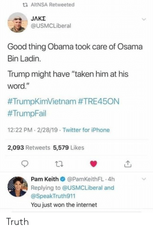 """Internet, Iphone, and Obama: ta AltNSA Retweeted  @USMCLiberal  Good thing Obama took care of Osama  Bin Ladin.  Trump might have """"taken him at his  word.""""  #TrumpKimVietnam #TRE45ON  #TrumpFail  12:22 PM 2/28/19 Twitter for iPhone  2,093 Retweets 5,579 Likes  Pam Keith @PamKeithFL 4h  Replying to @USMCLiberal and  @SpeakTruth911  You just won the internet Truth"""