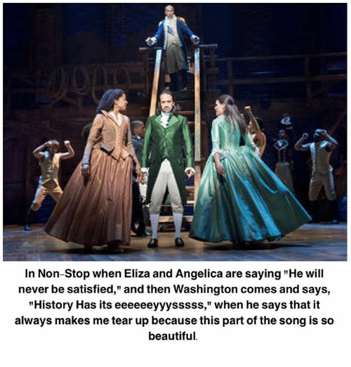 """Beautiful, Memes, and History: ta  In Non-Stop when Eliza and Angelica are saying """"He will  never be satisfied,"""" and then Washington comes and says,  """"History Has its eeeeeeyyysssss,"""" when he says that it  always makes me tear up because this part of the song is so  beautiful"""