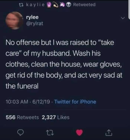 "Clothes, Iphone, and Twitter: ta kaylie  Retweeted  rylee  @rylrat  No offense but I was raised to ""take  care"" of my husband. Wash his  clothes, clean the house, wear gloves,  get rid of the body, and act very sad at  the funeral  10:03 AM 6/12/19 Twitter for iPhone  556 Retweets 2,327 Likes"