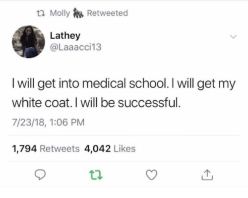 Molly, School, and White: ta Molly Retweeted  Lathey  @Laaacci13  I will get into medical school. I will get my  white coat. I will be successful.  7/23/18, 1:06 PM  1,794 Retweets 4,042 Likes