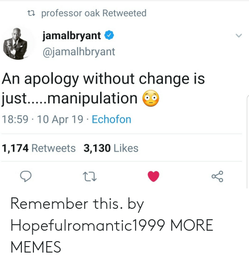 Dank, Memes, and Target: ta professor oak Retweeted  jamalbryant  @jamalhbryant  An apology without change is  just...manipulation  18:59 10 Apr 19 Echofon  1,174 Retweets 3,130 Likes Remember this. by Hopefulromantic1999 MORE MEMES