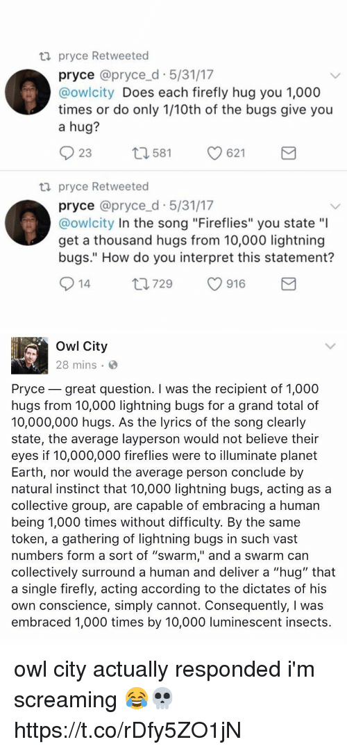 """Earth, Firefly, and Lightning: ta pryce Retweeted  pryce @pryce d 5/31/17  @owlcity  Does each firefly hug you 1,000  times or do only 1/10th of the bugs give you  a hug?  23  621  t 1581  ta pryce Retweeted  pryce @pryce d 5/31/17  @owlcity In the song """"Fireflies"""" you state """"l  get a thousand hugs from 10,000 lightning  bugs."""" How do you interpret this statement?  S 14  ti 729  916  M   Owl City  28 mins  Pryce great question. I was the recipient of 1,000  hugs from 10,000 lightning bugs for a grand total of  10,000,000 hugs. As the lyrics of the song clearly  state, the average layperson would not believe their  eyes if 10,000,000 fireflies were to illuminate planet  Earth, nor would the average person conclude by  natural instinct that 10,000 lightning bugs, acting as a  collective group, are capable of embracing a human  being 1,000 times without difficulty. By the same  token, a gathering of lightning bugs in such vast  numbers form a sort of """"swarm,"""" and a swarm can  collectively surround a human and deliver a """"hug"""" that  a single firefly, acting according to the dictates of his  own conscience, simply cannot. Consequently, l was  embraced 1,000 times by 10,000 luminescent insects owl city actually responded i'm screaming 😂💀 https://t.co/rDfy5ZO1jN"""