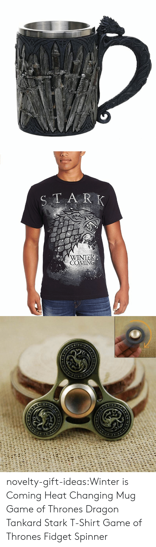 Game of Thrones, Tumblr, and Winter: TA R K  WINTEK  COMING novelty-gift-ideas:Winter is Coming Heat Changing Mug  Game of Thrones Dragon Tankard    Stark T-Shirt Game of Thrones Fidget Spinner