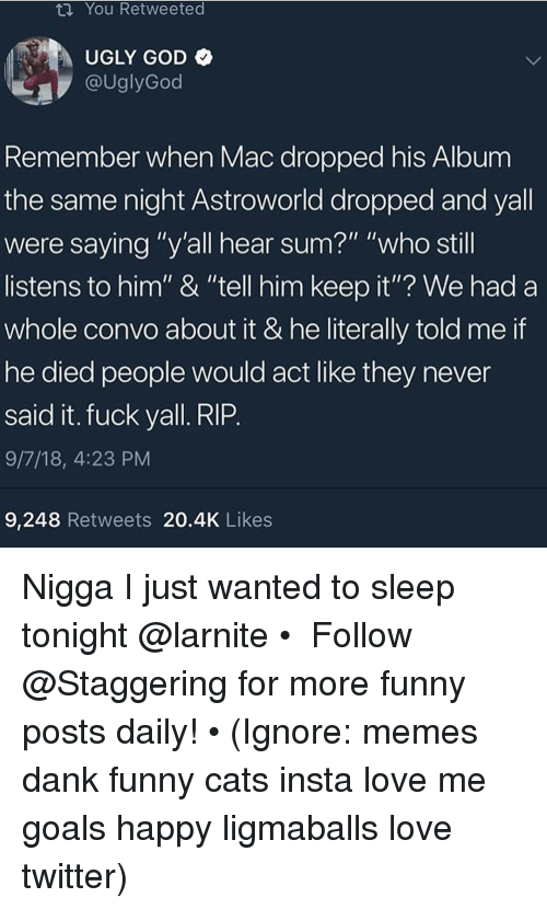 "Cats, Dank, and Funny: ta You Retweeted  UGLY GOD  @UglyGod  Remember when Mac dropped his Album  the same night Astroworld dropped and yall  were saying ""y'all hear sum?"" ""who still  listens to him"" & ""tell him keep it""? We had a  whole convo about it & he literally told me if  he died people would act like they never  said it. fuck yall. RIP  9/7/18, 4:23 PM  9,248 Retweets 20.4K Likes Nigga I just wanted to sleep tonight @larnite • ➫➫➫ Follow @Staggering for more funny posts daily! • (Ignore: memes dank funny cats insta love me goals happy ligmaballs love twitter)"