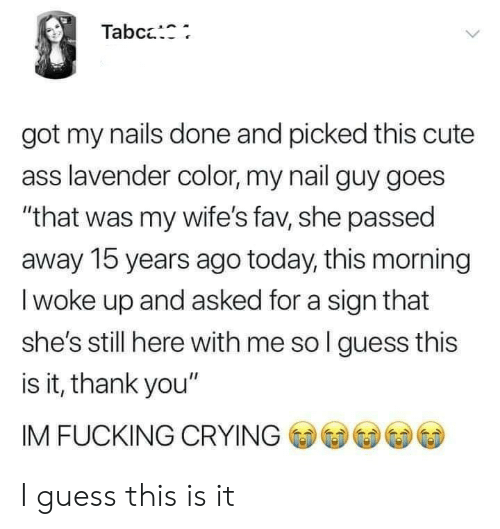 "Ass, Crying, and Cute: Tabc:  got my nails done and picked this cute  ass lavender color, my nail guy goes  ""that was my wife's fav, she passed  away 15 years ago today, this morning  I woke up and asked for a sign that  she's still here with me so l guess this  is it, thank you""  IM FUCKING CRYING I guess this is it"