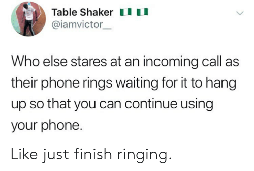Phone, Waiting..., and Table: Table Shakeru  @iamvictor  Who else stares at an incoming call as  their phone rings waiting for it to hang  up so that you can continue using  your phone. Like just finish ringing.