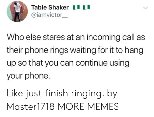 Dank, Memes, and Phone: Table Shakeru  @iamvictor  Who else stares at an incoming call as  their phone rings waiting for it to hang  up so that you can continue using  your phone. Like just finish ringing. by Master1718 MORE MEMES