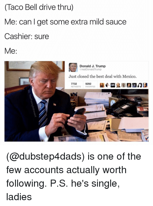Single Lady: (Taco Bell drive thru)  Me: can get some extra mild sauce  Cashier: sure  Me  Donald J. Trump  realDonald Trump  Just closed the best deal with Mexico  7732  9292  RETWEETS FAVORITES (@dubstep4dads) is one of the few accounts actually worth following. P.S. he's single, ladies