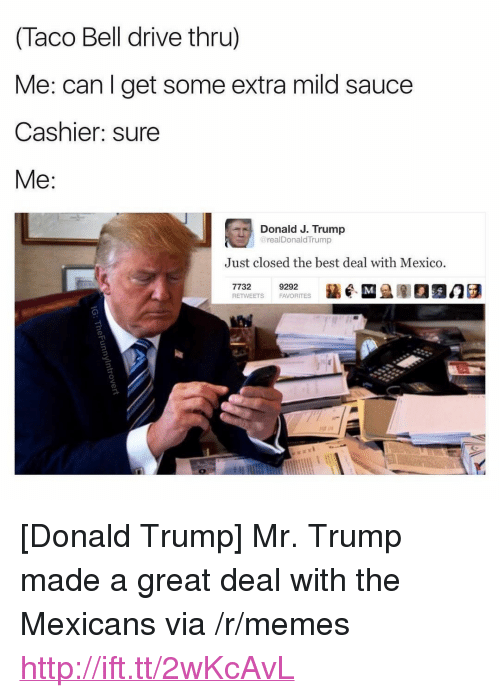"Mr Trump: (Taco Bell drive thru)  Me: can l get some extra mild sauce  Cashier: sure  Me:  Donald J. Trump  realDonaldTrump  Just closed the best deal with Mexico  7732  RETWEETS  9292  FAVORITES <p>[Donald Trump] Mr. Trump made a great deal with the Mexicans via /r/memes <a href=""http://ift.tt/2wKcAvL"">http://ift.tt/2wKcAvL</a></p>"