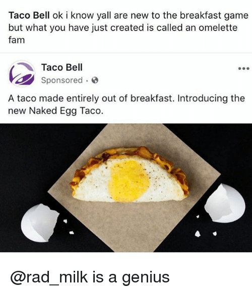 Fam, Memes, and Taco Bell: Taco Bell ok i know yall are new to the breakfast game  but what you have just created is called an omelette  fam  Taco Bell  Sponsored.  A taco made entirely out of breakfast. Introducing the  new Naked Egg Taco. @rad_milk is a genius