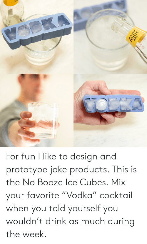 "Design, Prototype, and Fun: TACUL  TOATE  IC For fun I like to design and prototype joke products. This is the No Booze Ice Cubes. Mix your favorite ""Vodka"" cocktail when you told yourself you wouldn't drink as much during the week."