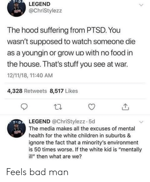 "white kid: TAD  LEGEND  @ChriStylezz  The hood suffering from PTSD. You  wasn't supposed to watch someone die  as a youngin or grow up with no food in  the house. That's stuff you see at war.  12/11/18, 11:40 AM  4,328 Retweets 8,517 Likes  LEGEND @ChriStylezz-5d  The media makes all the excuses of mental  health for the white children in suburbs &  ignore the fact that a minority's environment  is 50 times worse. If the white kid is ""mentally  ill"" then what are we? Feels bad man"