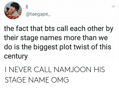 Omg, Bts, and Never: @taegape  the fact that bts call each other by  their stage names more than we  do is the biggest plot twist of this  century I NEVER CALL NAMJOON HIS STAGE NAME OMG