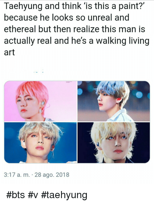 bts v: Taehyung and think 'is this a paint?'  because he looks so unreal and  ethereal but then realize this man is  actually real and he's a walking living  art  3:17 a. m. 28 ago. 2018 #bts #v #taehyung