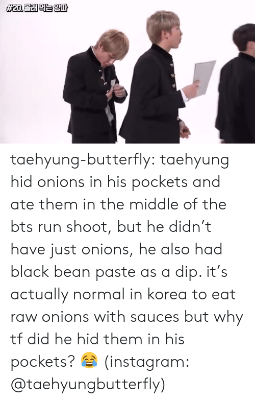 Bts Run: taehyung-butterfly:  taehyung hid onions in his pockets and ate them in the middle of the bts run shoot, but he didn't have just onions, he also had black bean paste as a dip. it's actually normal in korea to eat raw onions with sauces but why tf did he hid them in his pockets? 😂 (instagram: @taehyungbutterfly)